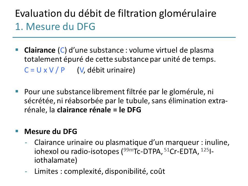 Evaluation du débit de filtration glomérulaire 1. Mesure du DFG Clairance (C) dune substance : volume virtuel de plasma totalement épuré de cette subs
