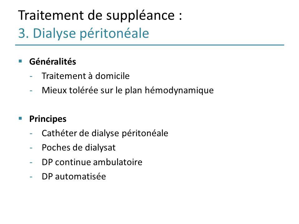 Traitement de suppléance : 3. Dialyse péritonéale Généralités -Traitement à domicile -Mieux tolérée sur le plan hémodynamique Principes -Cathéter de d