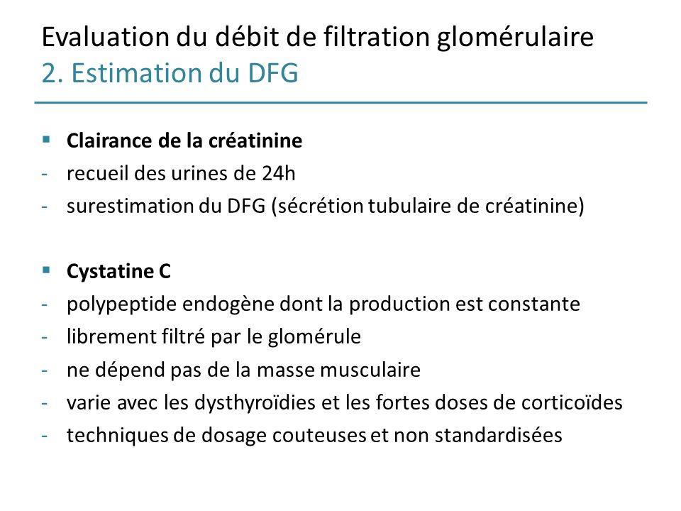 Evaluation du débit de filtration glomérulaire 2. Estimation du DFG Clairance de la créatinine -recueil des urines de 24h -surestimation du DFG (sécré