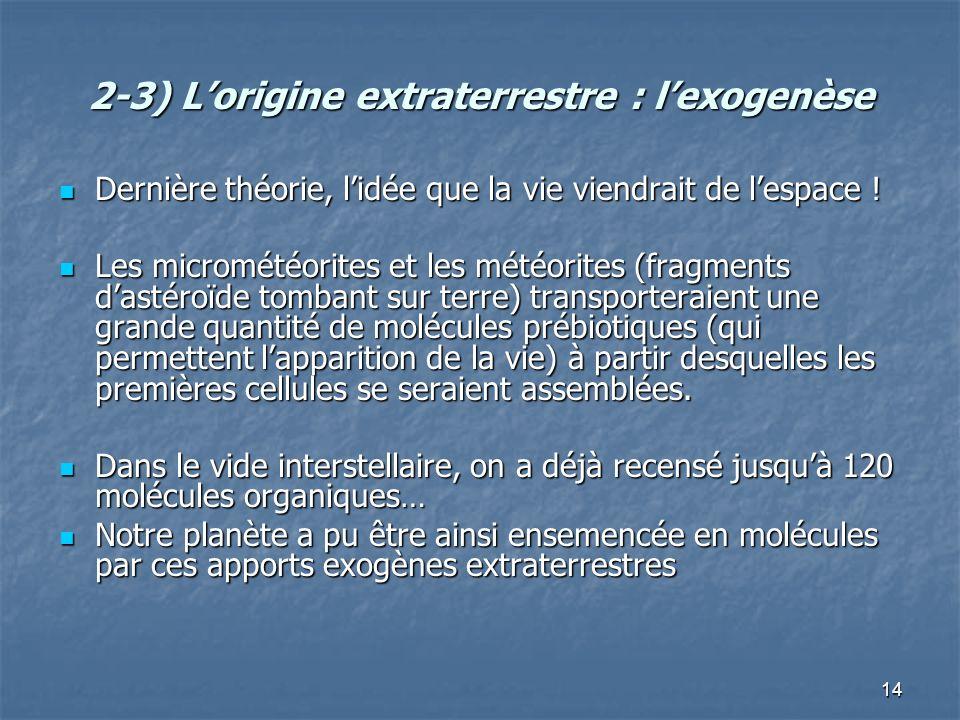 14 2-3) Lorigine extraterrestre : lexogenèse Dernière théorie, lidée que la vie viendrait de lespace ! Dernière théorie, lidée que la vie viendrait de