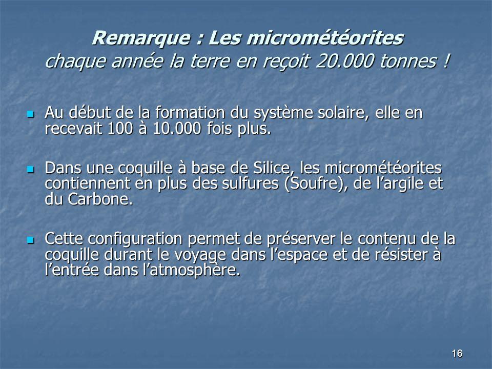 16 Remarque : Les micrométéorites chaque année la terre en reçoit 20.000 tonnes ! Au début de la formation du système solaire, elle en recevait 100 à