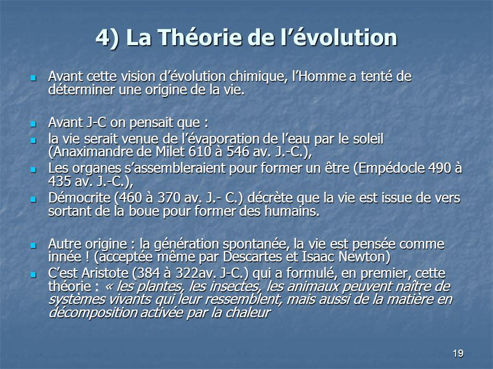19 4) La Théorie de lévolution Avant cette vision dévolution chimique, lHomme a tenté de déterminer une origine de la vie.