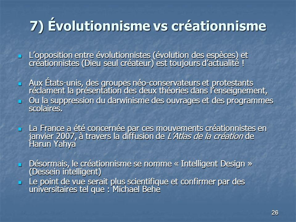 26 7) Évolutionnisme vs créationnisme Lopposition entre évolutionnistes (évolution des espèces) et créationnistes (Dieu seul créateur) est toujours dactualité .