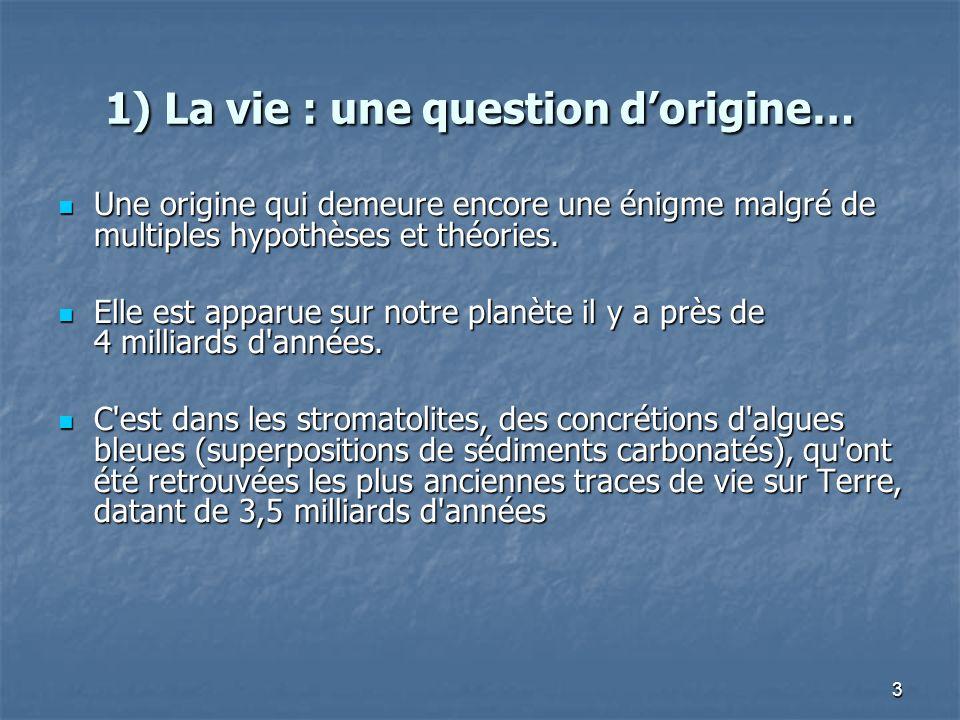 3 1) La vie : une question dorigine… Une origine qui demeure encore une énigme malgré de multiples hypothèses et théories. Une origine qui demeure enc