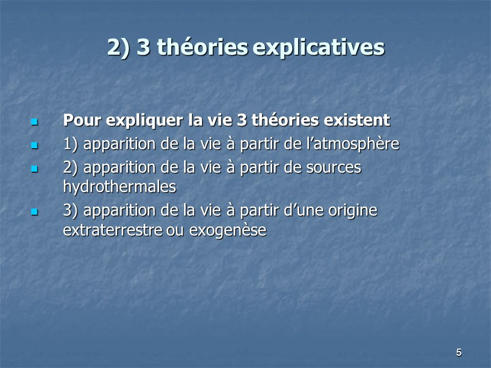 5 2) 3 théories explicatives Pour expliquer la vie 3 théories existent Pour expliquer la vie 3 théories existent 1) apparition de la vie à partir de latmosphère 1) apparition de la vie à partir de latmosphère 2) apparition de la vie à partir de sources hydrothermales 2) apparition de la vie à partir de sources hydrothermales 3) apparition de la vie à partir dune origine extraterrestre ou exogenèse 3) apparition de la vie à partir dune origine extraterrestre ou exogenèse