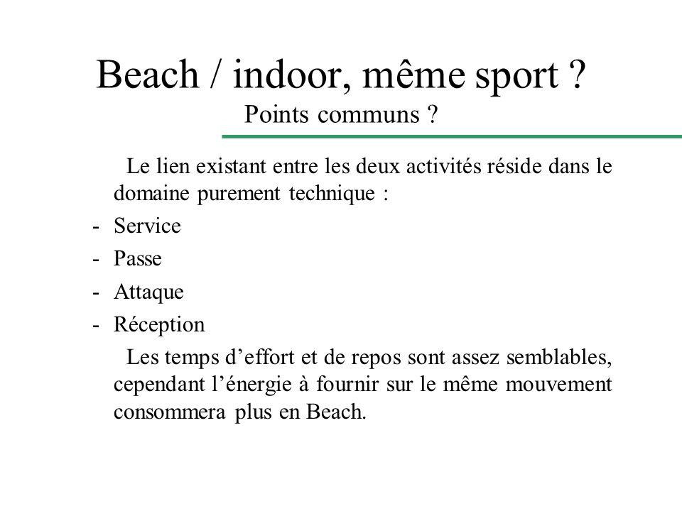 Beach / indoor, même sport ? Points communs ? Le lien existant entre les deux activités réside dans le domaine purement technique : -Service -Passe -A
