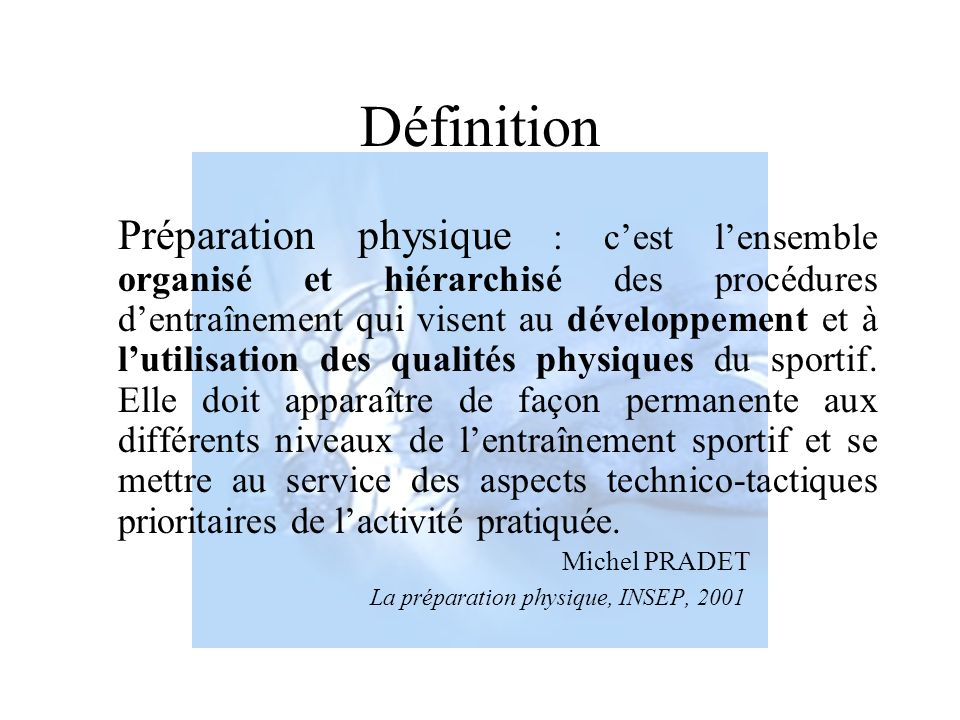 Définition Préparation physique : cest lensemble organisé et hiérarchisé des procédures dentraînement qui visent au développement et à lutilisation de
