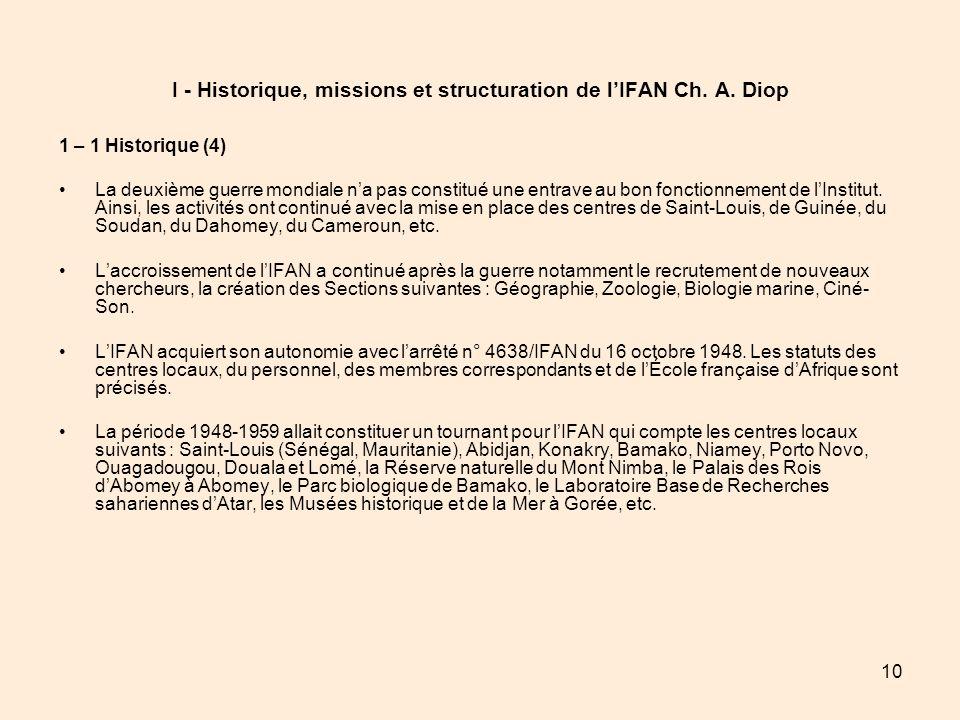 10 I - Historique, missions et structuration de lIFAN Ch. A. Diop 1 – 1 Historique (4) La deuxième guerre mondiale na pas constitué une entrave au bon