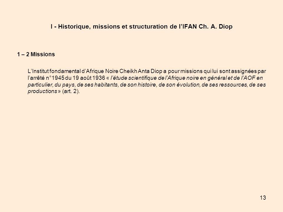 13 I - Historique, missions et structuration de lIFAN Ch. A. Diop 1 – 2 Missions LInstitut fondamental dAfrique Noire Cheikh Anta Diop a pour missions