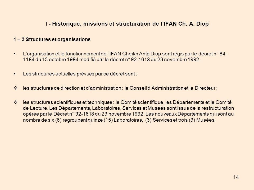 14 I - Historique, missions et structuration de lIFAN Ch. A. Diop 1 – 3 Structures et organisations Lorganisation et le fonctionnement de lIFAN Cheikh