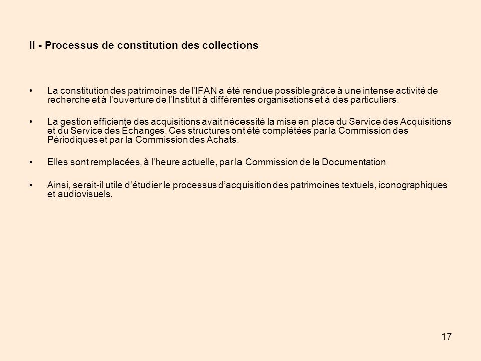 17 II - Processus de constitution des collections La constitution des patrimoines de lIFAN a été rendue possible grâce à une intense activité de reche