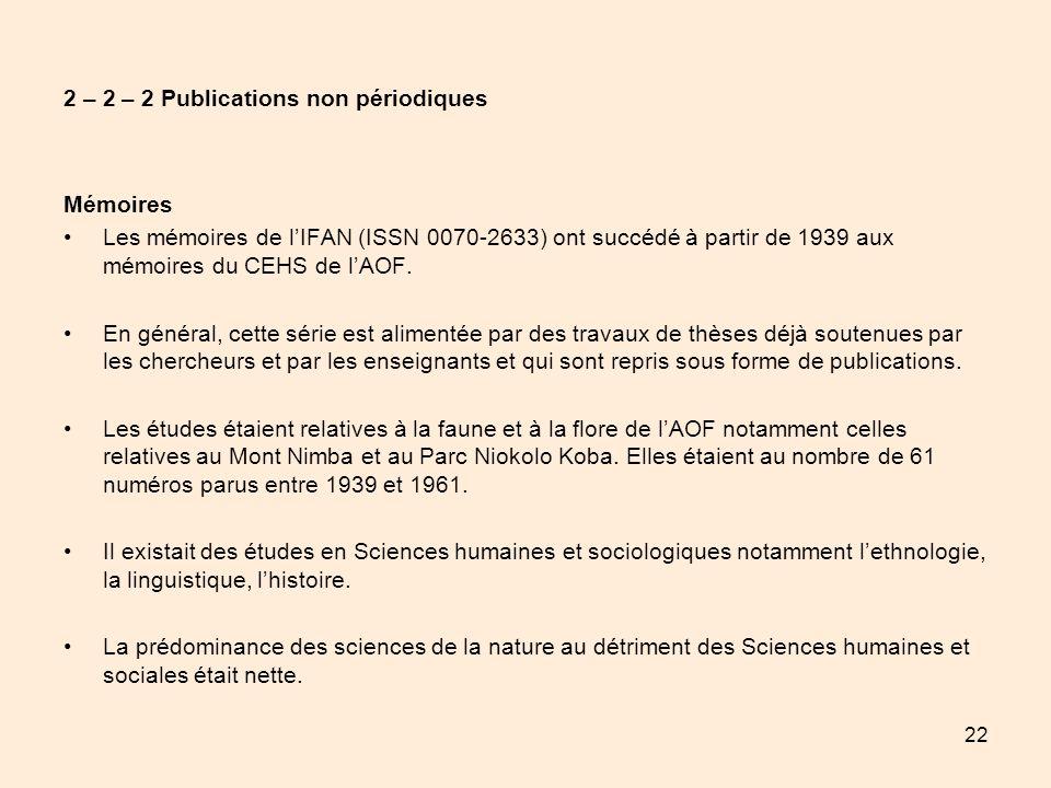22 2 – 2 – 2 Publications non périodiques Mémoires Les mémoires de lIFAN (ISSN 0070-2633) ont succédé à partir de 1939 aux mémoires du CEHS de lAOF. E
