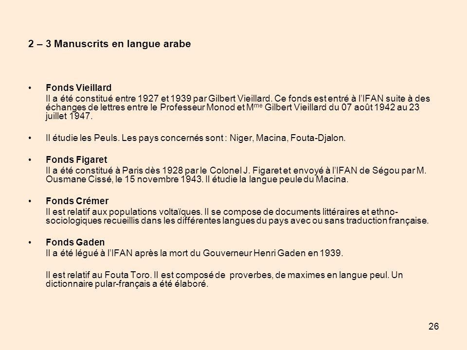 26 2 – 3 Manuscrits en langue arabe Fonds Vieillard Il a été constitué entre 1927 et 1939 par Gilbert Vieillard. Ce fonds est entré à lIFAN suite à de