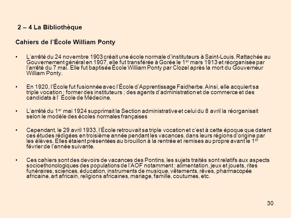 30 2 – 4 La Bibliothèque Cahiers de lÉcole William Ponty Larrêté du 24 novembre 1903 créait une école normale dinstituteurs à Saint-Louis. Rattachée a