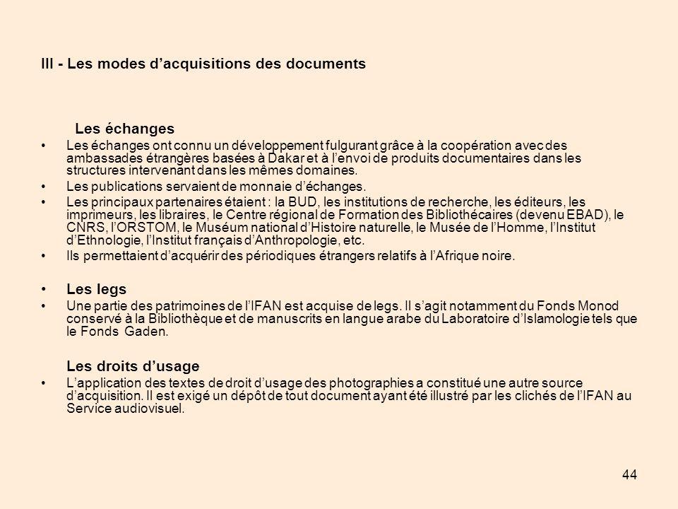 44 III - Les modes dacquisitions des documents Les échanges Les échanges ont connu un développement fulgurant grâce à la coopération avec des ambassad