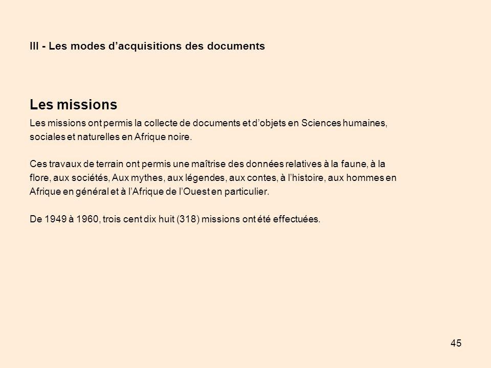 45 III - Les modes dacquisitions des documents Les missions Les missions ont permis la collecte de documents et dobjets en Sciences humaines, sociales