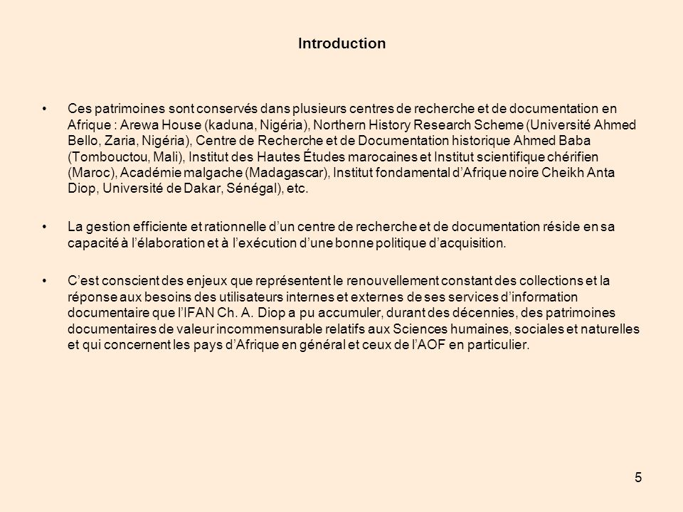 6 Introduction Si par le passé, lIFAN a pu collecter ses patrimoines, cest grâce à un budget conséquent, à la régularité des missions, aux versements des produits des études sur le terrain dans les services dinformation, à la diversité des axes de partenariats mais surtout à une intense activité de recherche, etc.