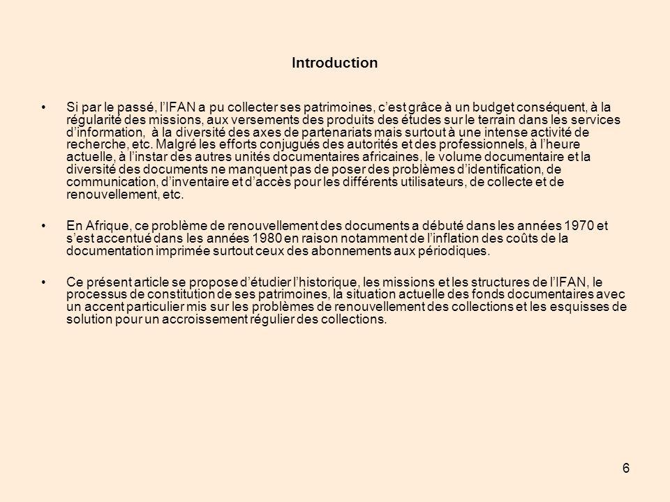 17 II - Processus de constitution des collections La constitution des patrimoines de lIFAN a été rendue possible grâce à une intense activité de recherche et à louverture de lInstitut à différentes organisations et à des particuliers.