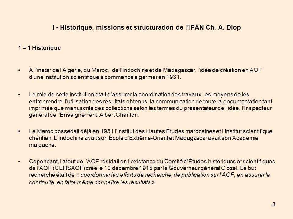 8 I - Historique, missions et structuration de lIFAN Ch. A. Diop 1 – 1 Historique À linstar de lAlgérie, du Maroc, de lIndochine et de Madagascar, lid