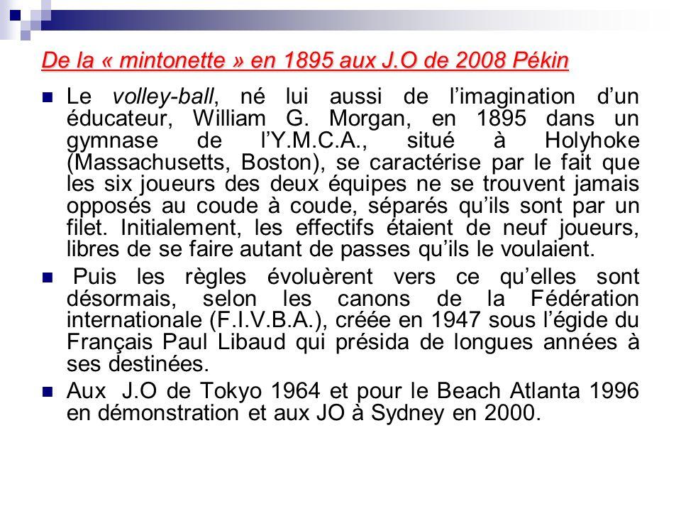 De la « mintonette » en 1895 aux J.O de 2008 Pékin Le volley-ball, né lui aussi de limagination dun éducateur, William G. Morgan, en 1895 dans un gymn