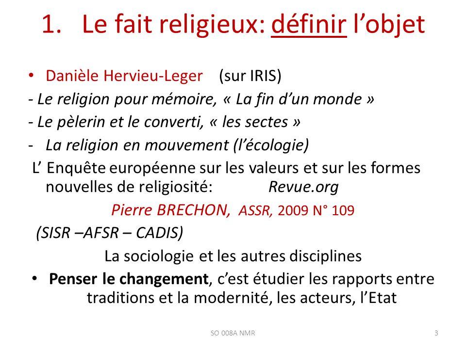 1. Le fait religieux: définir lobjet Danièle Hervieu-Leger (sur IRIS) - Le religion pour mémoire, « La fin dun monde » - Le pèlerin et le converti, «