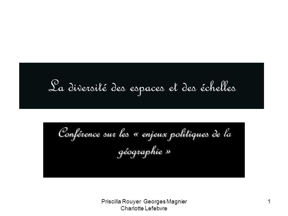 Priscilla Rouyer Georges Magnier Charlotte Lefebvre 1 La diversité des espaces et des échelles Conférence sur les « enjeux politiques de géographie »
