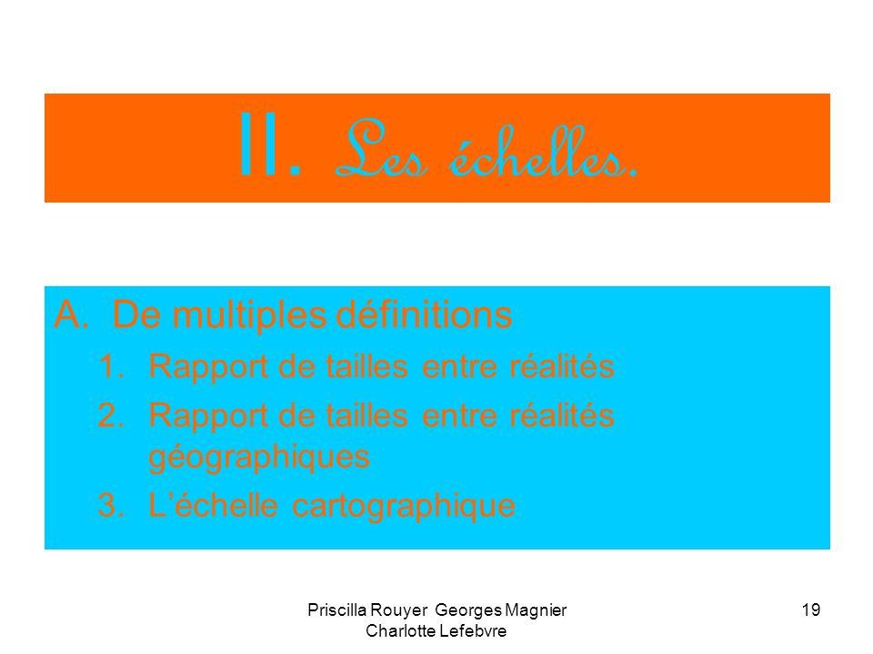 Priscilla Rouyer Georges Magnier Charlotte Lefebvre 19 II. Les échelles. A.De multiples définitions 1.Rapport de tailles entre réalités 2.Rapport de t