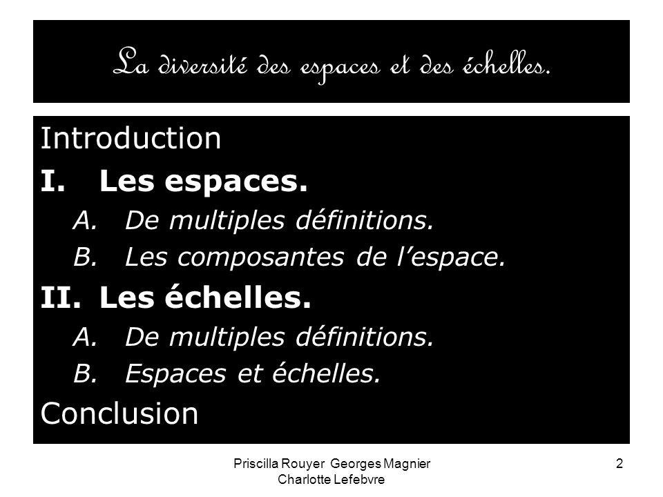 Priscilla Rouyer Georges Magnier Charlotte Lefebvre 2 La diversité des espaces et des échelles. Introduction I.Les espaces. A.De multiples définitions
