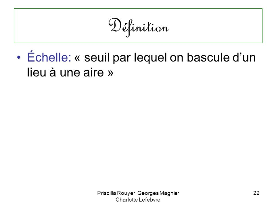 Priscilla Rouyer Georges Magnier Charlotte Lefebvre 22 Définition Échelle: « seuil par lequel on bascule dun lieu à une aire »