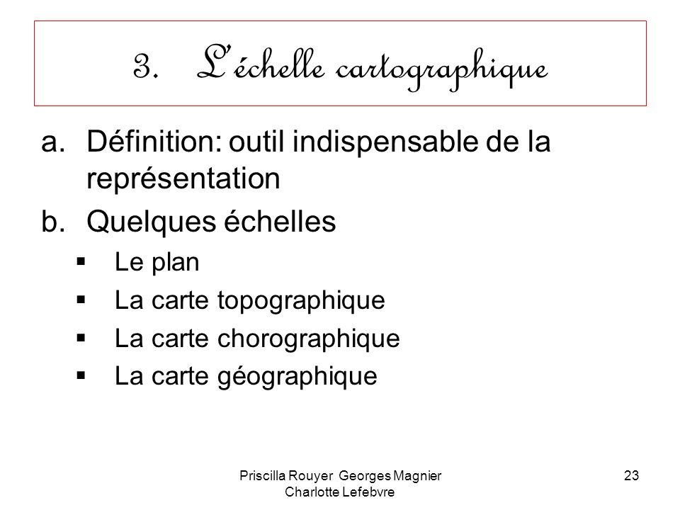 Priscilla Rouyer Georges Magnier Charlotte Lefebvre 23 3.Léchelle cartographique a.Définition: outil indispensable de la représentation b.Quelques éch