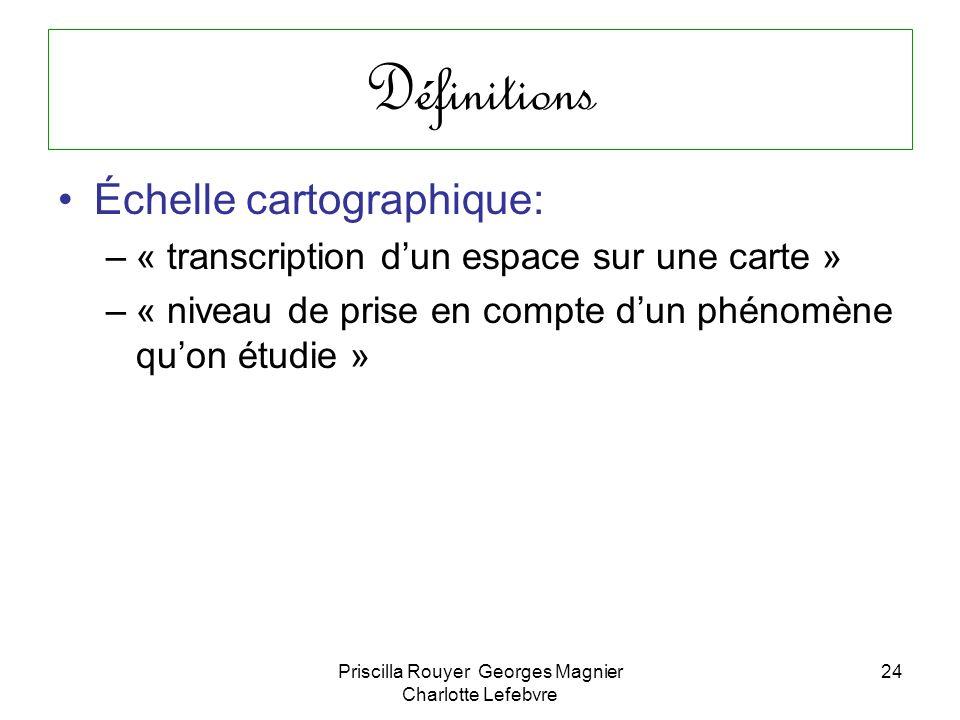 Priscilla Rouyer Georges Magnier Charlotte Lefebvre 24 Définitions Échelle cartographique: –« transcription dun espace sur une carte » –« niveau de pr