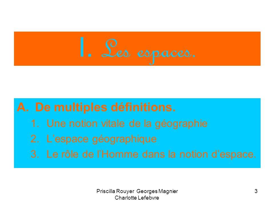 Priscilla Rouyer Georges Magnier Charlotte Lefebvre 3 I. Les espaces. A.De multiples définitions. 1.Une notion vitale de la géographie 2.Lespace géogr
