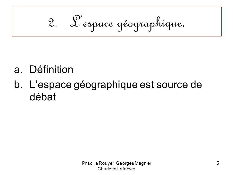 Priscilla Rouyer Georges Magnier Charlotte Lefebvre 6 Définition Espace géographique: « espace aménagé, modelé, produit par les sociétés, par leurs activités, mais aussi par le milieu naturel et les héritages historiques »