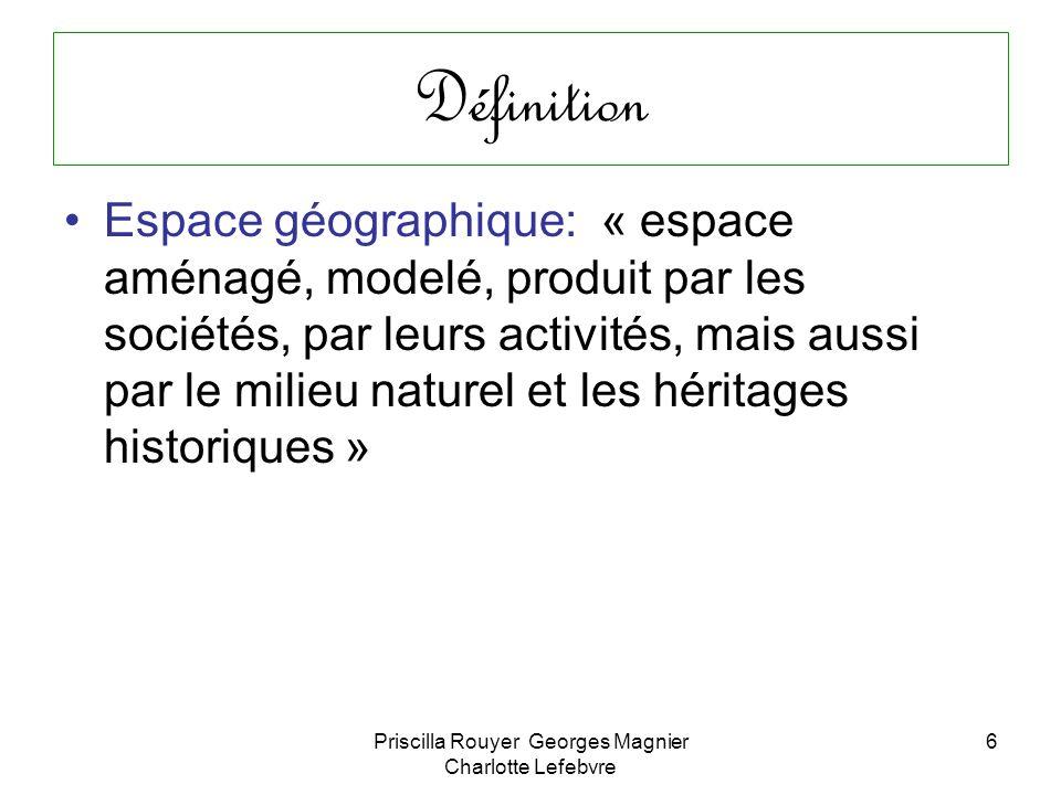 Priscilla Rouyer Georges Magnier Charlotte Lefebvre 6 Définition Espace géographique: « espace aménagé, modelé, produit par les sociétés, par leurs ac