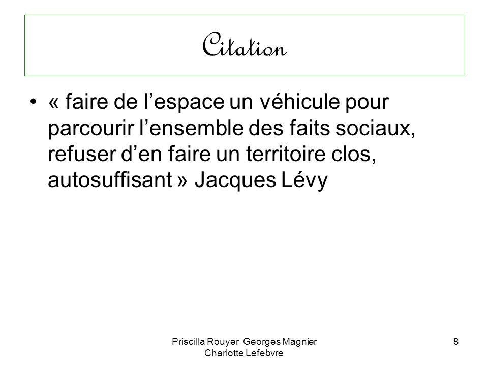 Priscilla Rouyer Georges Magnier Charlotte Lefebvre 8 Citation « faire de lespace un véhicule pour parcourir lensemble des faits sociaux, refuser den