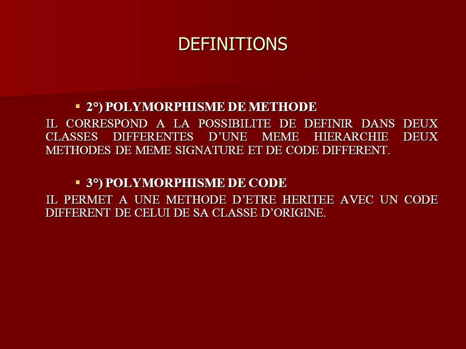 DEFINITIONS 2°) POLYMORPHISME DE METHODE 2°) POLYMORPHISME DE METHODE IL CORRESPOND A LA POSSIBILITE DE DEFINIR DANS DEUX CLASSES DIFFERENTES DUNE MEME HIERARCHIE DEUX METHODES DE MEME SIGNATURE ET DE CODE DIFFERENT.