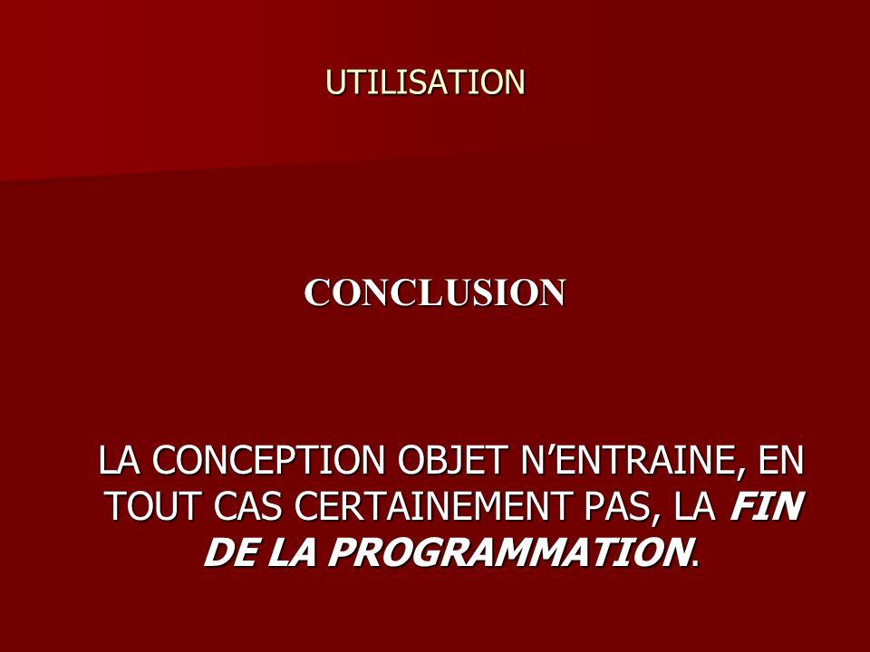 UTILISATION UTILISATION CONCLUSION LA CONCEPTION OBJET NENTRAINE, EN TOUT CAS CERTAINEMENT PAS, LA FIN DE LA PROGRAMMATION.