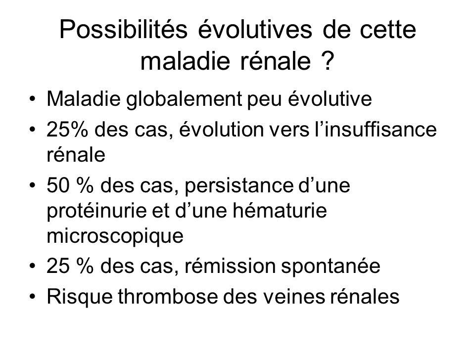 Possibilités évolutives de cette maladie rénale ? Maladie globalement peu évolutive 25% des cas, évolution vers linsuffisance rénale 50 % des cas, per