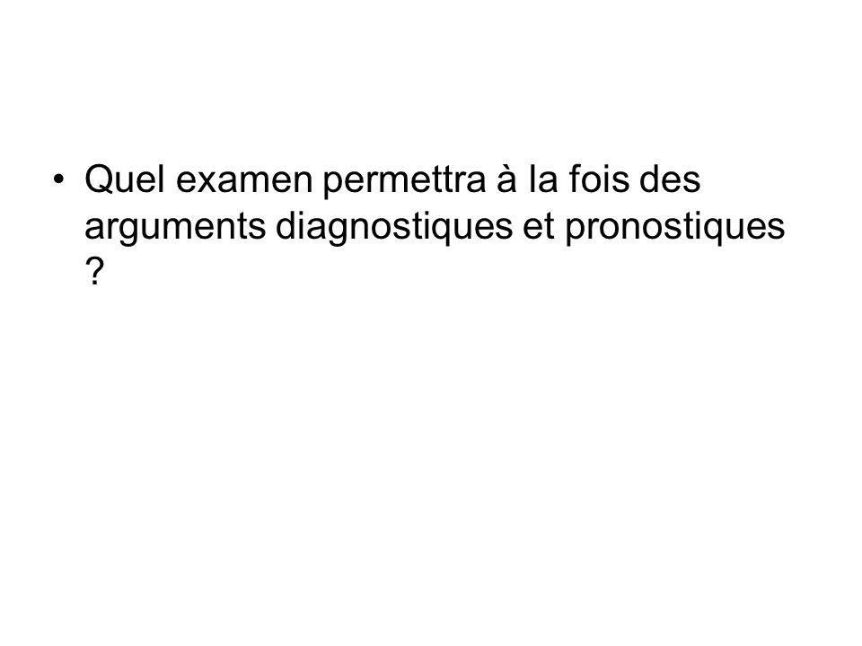 Quel examen permettra à la fois des arguments diagnostiques et pronostiques ?
