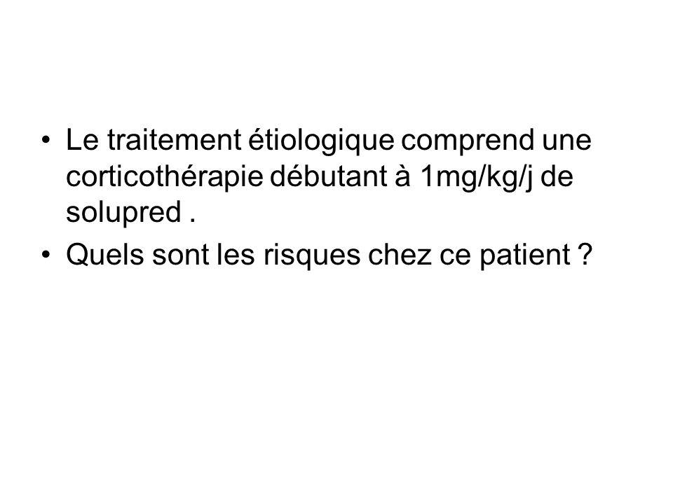 Le traitement étiologique comprend une corticothérapie débutant à 1mg/kg/j de solupred. Quels sont les risques chez ce patient ?
