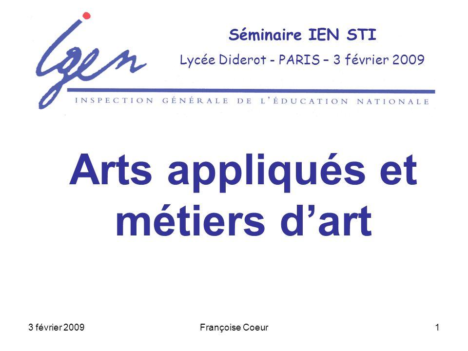 3 février 2009Françoise Coeur1 Séminaire IEN STI Lycée Diderot - PARIS – 3 février 2009 Arts appliqués et métiers dart