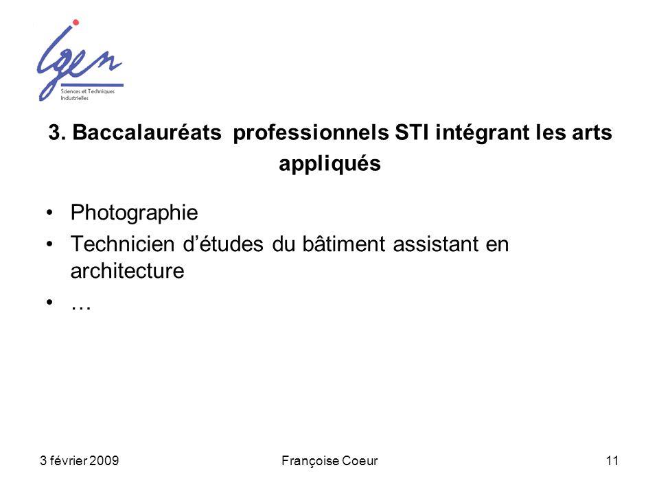 3 février 2009Françoise Coeur11 3. Baccalauréats professionnels STI intégrant les arts appliqués Photographie Technicien détudes du bâtiment assistant
