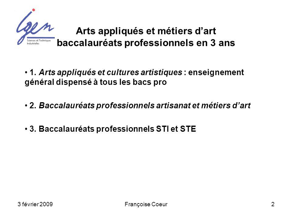 3 février 2009Françoise Coeur2 Arts appliqués et métiers dart baccalauréats professionnels en 3 ans 1. Arts appliqués et cultures artistiques : enseig