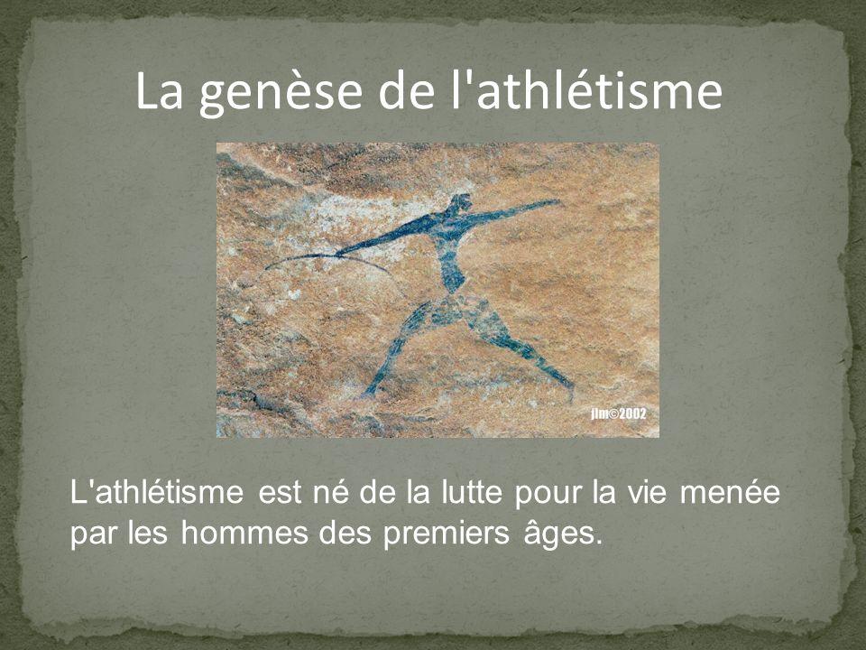 La genèse de l athlétisme L athlétisme est né de la lutte pour la vie menée par les hommes des premiers âges.