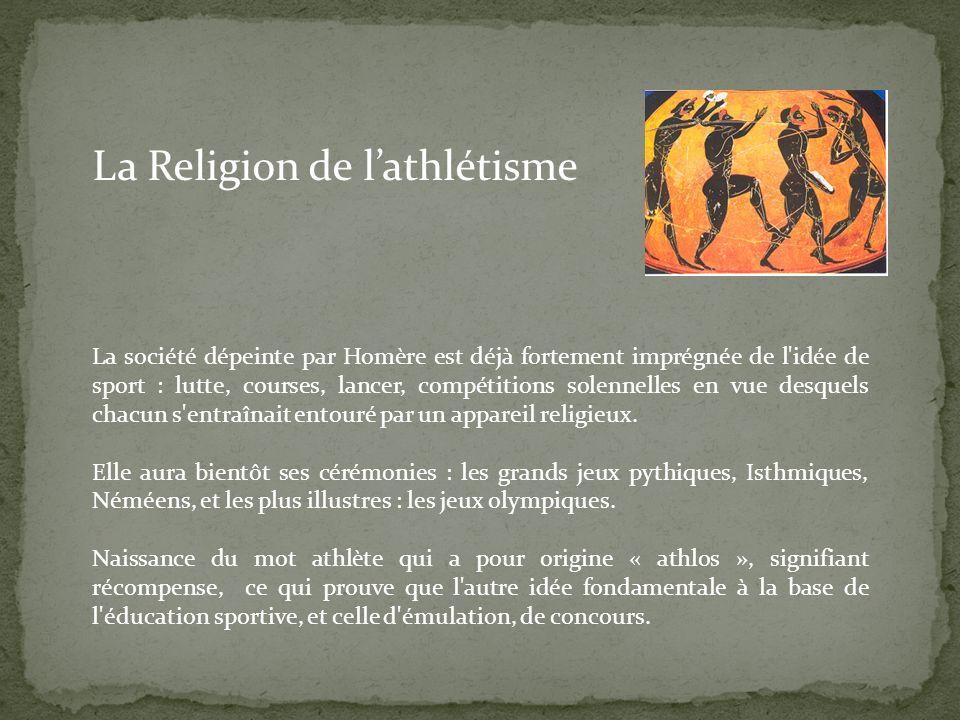 La société dépeinte par Homère est déjà fortement imprégnée de l idée de sport : lutte, courses, lancer, compétitions solennelles en vue desquels chacun s entraînait entouré par un appareil religieux.