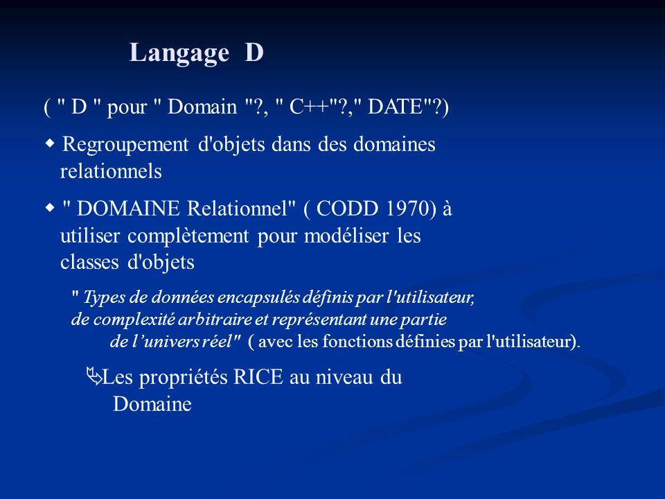 Langage D ( D pour Domain , C++ , DATE ) Regroupement d objets dans des domaines relationnels DOMAINE Relationnel ( CODD 1970) à utiliser complètement pour modéliser les classes d objets Types de données encapsulés définis par l utilisateur, de complexité arbitraire et représentant une partie de lunivers réel ( avec les fonctions définies par l utilisateur).