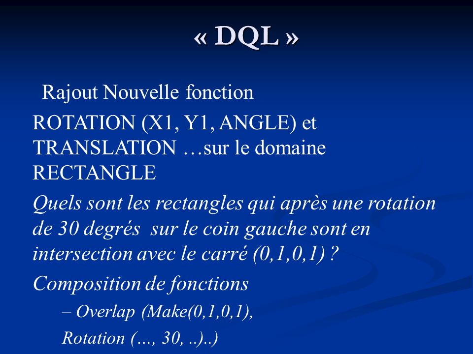 « DQL » Rajout Nouvelle fonction ROTATION (X1, Y1, ANGLE) et TRANSLATION …sur le domaine RECTANGLE Quels sont les rectangles qui après une rotation de 30 degrés sur le coin gauche sont en intersection avec le carré (0,1,0,1) .