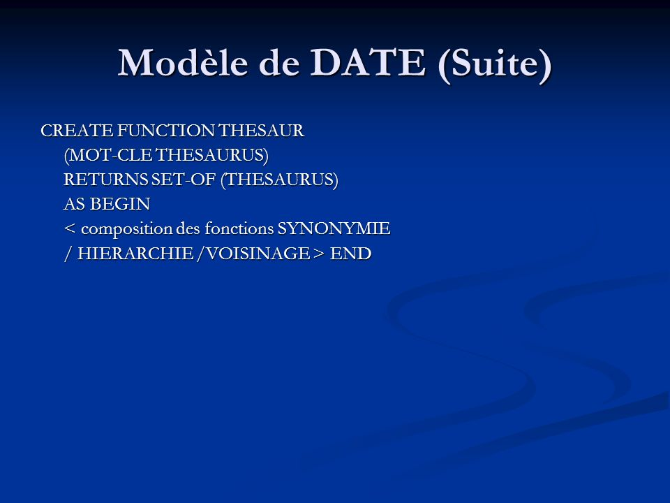 Modèle de DATE (Suite) CREATE FUNCTION THESAUR (MOT-CLE THESAURUS) (MOT-CLE THESAURUS) RETURNS SET-OF (THESAURUS) RETURNS SET-OF (THESAURUS) AS BEGIN