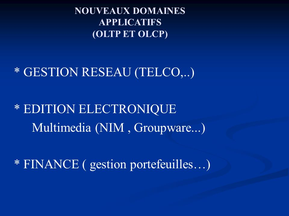 NOUVEAUX DOMAINES APPLICATIFS (OLTP ET OLCP) * Data mining, one-to-one marketing (Datawarehousing,..) *SIG (GIS) * CAO (CAD) * e- Commerce (CAL), VOD sur Internet, Internet sans fil (TEL WAP/GPRS/UMTS, PDA, WIFI/Bluetooth..)