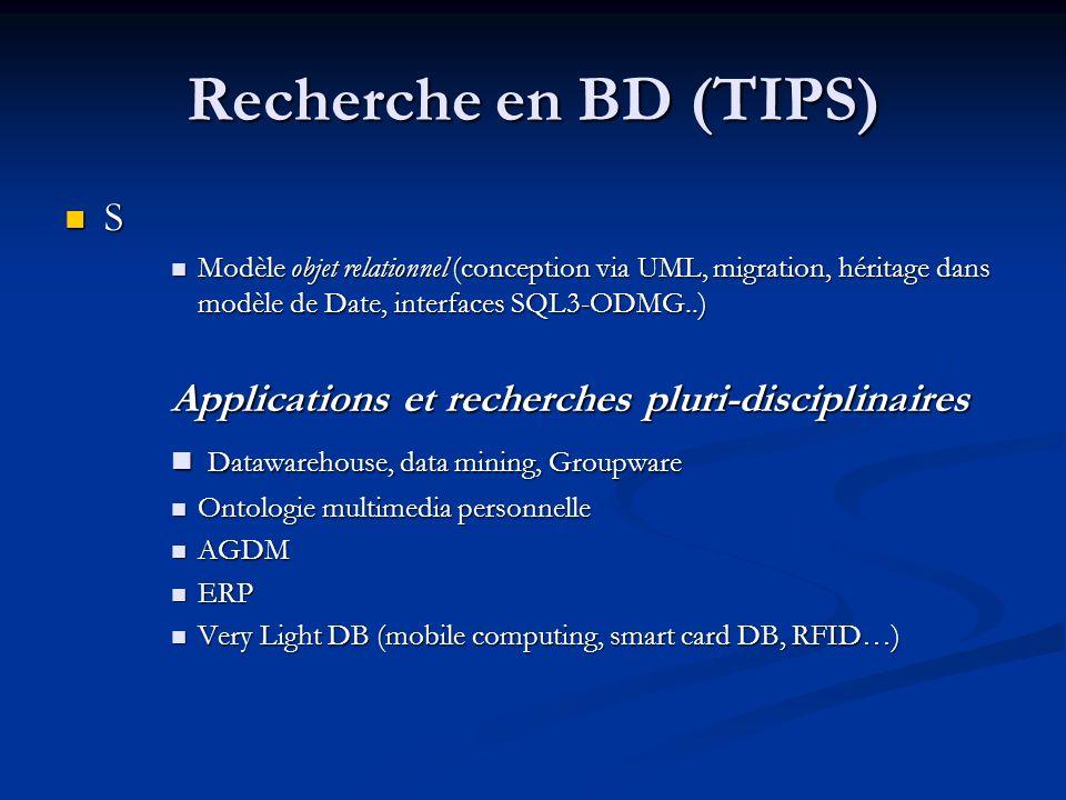 Recherche en BD (TIPS) S Modèle objet relationnel (conception via UML, migration, héritage dans modèle de Date, interfaces SQL3-ODMG..) Modèle objet relationnel (conception via UML, migration, héritage dans modèle de Date, interfaces SQL3-ODMG..) Applications et recherches pluri-disciplinaires Datawarehouse, data mining, Groupware Datawarehouse, data mining, Groupware Ontologie multimedia personnelle Ontologie multimedia personnelle AGDM AGDM ERP ERP Very Light DB (mobile computing, smart card DB, RFID…) Very Light DB (mobile computing, smart card DB, RFID…)
